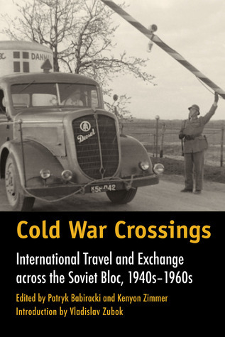 Cold War Crossings - International Travel and Exchange across the Soviet Bloc, 1940s-1960s