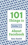 101 Things to Dislike About Facebook: A Funny Look At The World Of Social Media