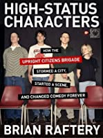 High-Status Characters: How The Upright Citizens Brigade Stormed A City, Started A Scene, And Changed Comedy Forever