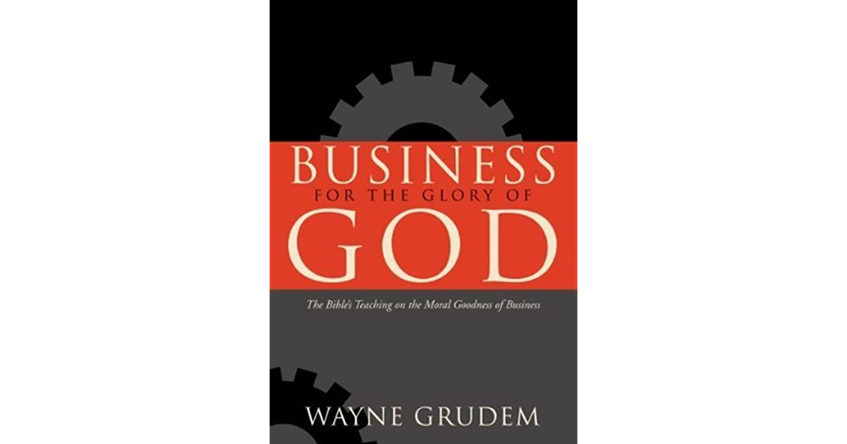 business for the glory of god Business, every aspect of it, when done well, brings glory to god he addresses 9 topics including money, profit, competition, employment and others and makes the point that without corruption, they all point us to god.