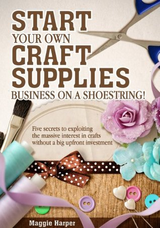 Start Your Own Craft Supplies Business on a Shoestring! Five secrets to exploiting the massive interest in crafts without a big upfront investment