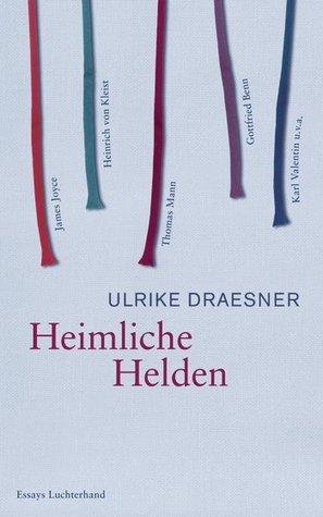 Heimliche Helden Uber Heinrich von Kleist, James Joyce, Thomas Mann, Gottfried Benn, Karl Valentin u.v