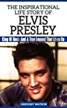 Elvis Presley - The Inspirational Life Story of Elvis Presley, King Of Rock And A True Legend That Lives On