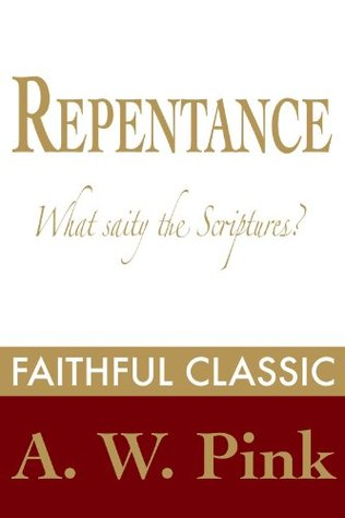 Repentance: What Saith the Scriptures? (Arthur Pink Collection Book 46)