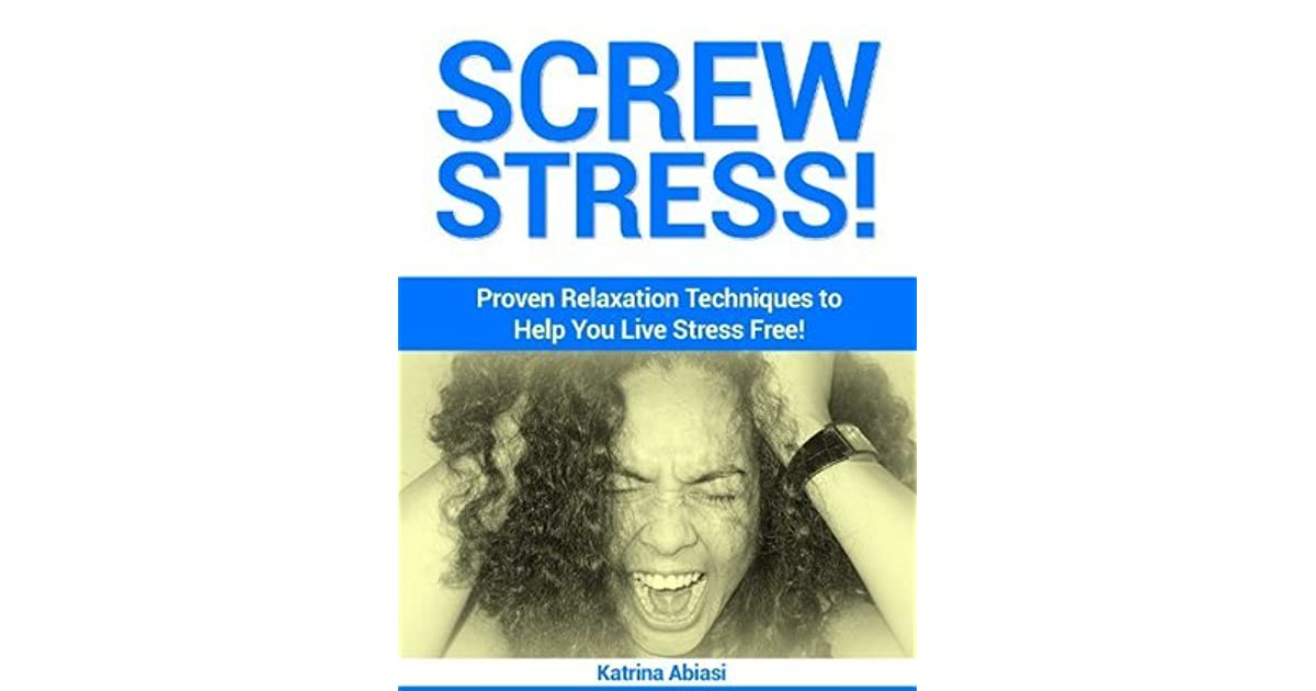 Screw Stress! Proven Relaxation Techniques to Help You Live Stress Free!