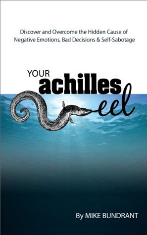 Your Achilles Eel: Discover and Overcome the Hidden Cause of Negative Emotions, Bad Decisions and Self-Sabotage