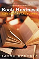 Book Business: Publishing Past, Present, and Future: Publishing, Past, Present and Future