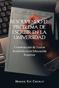 Resolviendo el Problema de Escribir en la Universidad: Construcción de Textos Académicos en Educación Superior