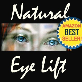 Natural Eyelift - Natural Eye Lift How to Lift, Tighten Upper Lids & Reduce Puffy Under Eyes (Anti-Aging Natural Facelift Book 2)