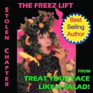 Natural Facelift - The Freez Lift Stolen Chapter from Treat Your Face Like a Salad! (Natural Face Lift - Natural Skin Care)