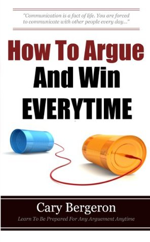 How To Argue And Win Every Time: Everything You Need To Know About Arguing, Debating And How To Come Out On Top