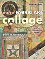 More Fabric Art Collage: 64 New Techniques for Mixed Media, Surface Design & Embellishment • Featuring Lutradur®, TAP, Mul•Tex