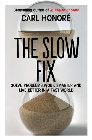 The Slow Fix: Solve Problems, Work Smarter and Live Better in a