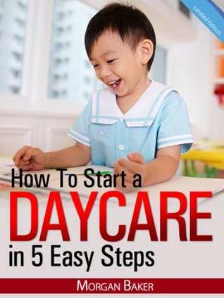 """How to Start a Daycare in 5 Easy Steps - """"The Ultimate Beginner's Guide to Skyrocket Your Daycare Business to Success"""" - Limited Edition"""