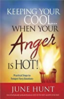 Keeping Your Cool...When Your Anger Is Hot!: Practical Steps to Temper Fiery Emotions