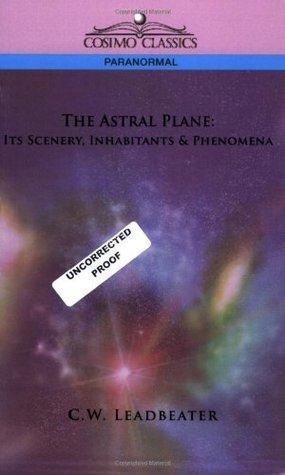 The Astral Plane: Its Scenery, Inhabitants & Phenomena by