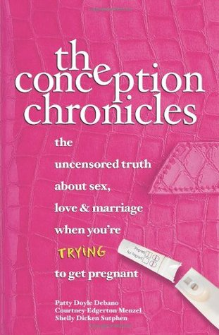 The Conception Chronicles: The Uncensored Truth about Sex, Love & Marriage When You're Trying to Get Pregnant