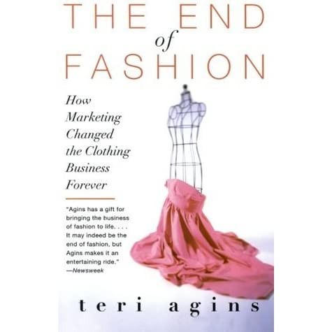 The End Of Fashion How Marketing Changed The Clothing Business Forever By Teri Agins