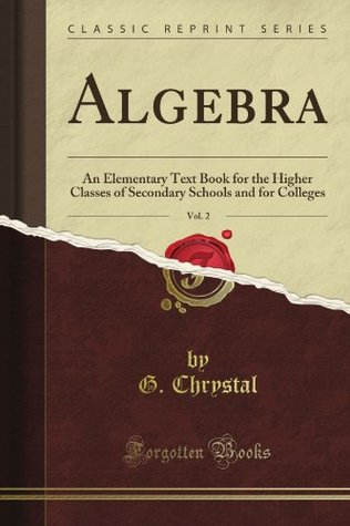 Algebra: An Elementary Text Book for the Higher Classes of Secondary Schools and for Colleges, Vol. 2 (Classic Reprint)