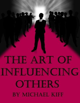The Art of Influencing Others by Michael Kiff