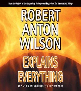 Robert Anton Wilson Explains Everything or Old Bob Exposes Hi... by Robert Anton Wilson