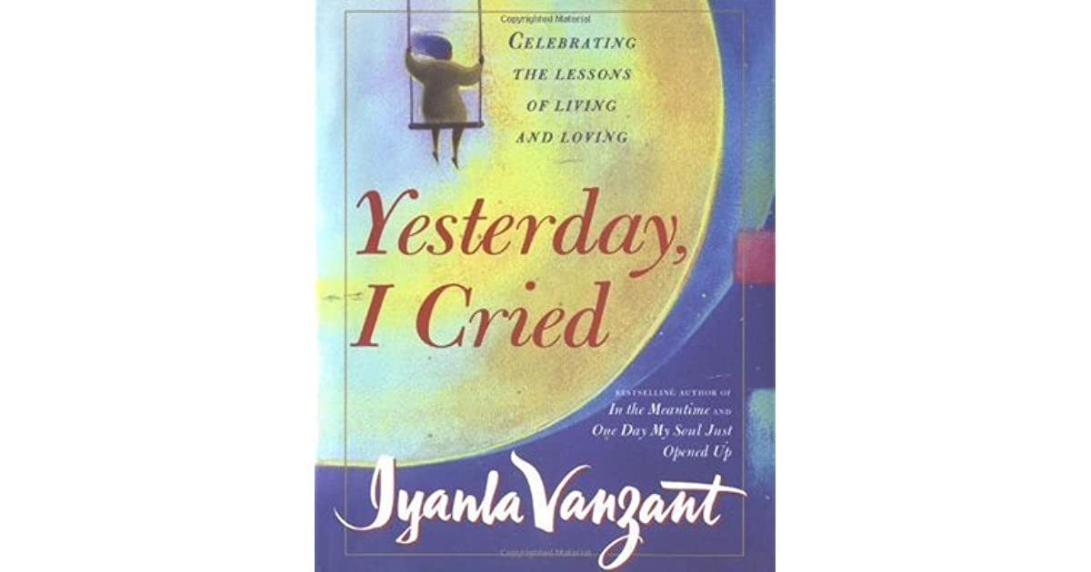 yesterday i cried Yesterday, i cried: celebrating the lessons of living and loving (new york) [iyanla vanzant] on amazoncom free shipping on qualifying offers bestselling author iyanla vanzant has had an.