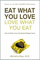 Eat What You Love Love What You Eat: How to Break Your Eat-Repent-Repeat Cycle