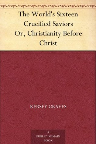 The World's Sixteen Crucified Saviors: Christianity Before Christ by Kersey Graves