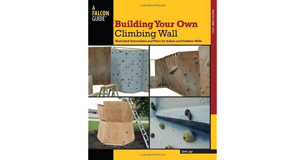 Building Your Own Climbing Wall Illustrated Instructions And Plans For Indoor And Outdoor Walls By Steve Lage