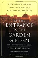 At the Entrance to the Garden of Eden: A Jew's Search for Hope with Christians and Muslims in the Holy Land