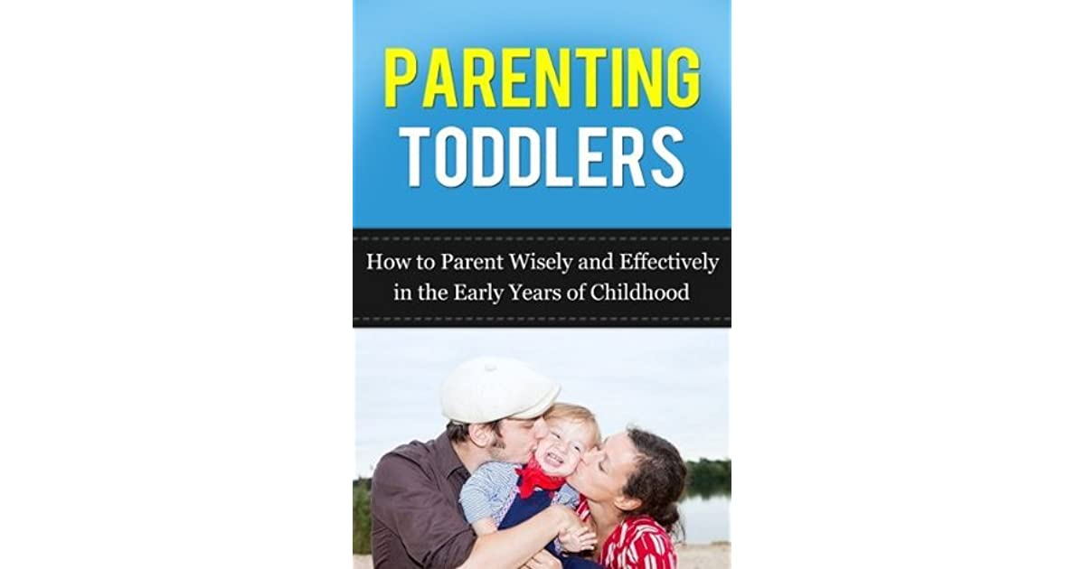Parenting Toddlers: How to Parent Wisely and Effectively in