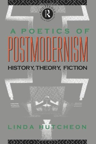 A Poetics of Postmodernism: History, Theory, Fiction