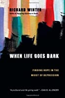 When Life Goes Dark: Finding Hope in the Midst of Depression