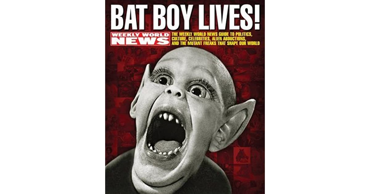 Bat Boy Lives The Weekly World News Guide To Politics Culture Celebrities Alien Abductions And Mutant Freaks That Shape Our By