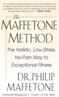 The Maffetone Method: The Holistic, Low-Stress, No-Pain Way to Exceptional Fitness: The Holistic, Low-stress, No-pain Way to Exceptional Fitness