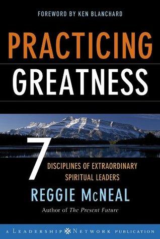 Practicing Greatness: 7 Disciplines of Extraordinary Spiritual Leaders (Jossey-Bass Leadership Network Series Book 18)