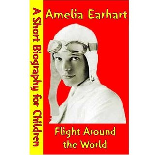 Amelia Earhart : Flight Around the World (A Short Biography for Children)