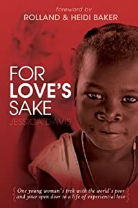 For Love's Sake: One Young Woman's Trek with the World's Poor and Your Open Door to a Life of Experiential Love