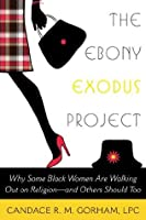 The Ebony Exodus Project: Why Some Black Women Are Walking Out on Religion-and Others Should Too