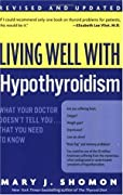 Living Well with Hypothyroidism: What Your Doctor Doesn't Tell You... That You Need to Know