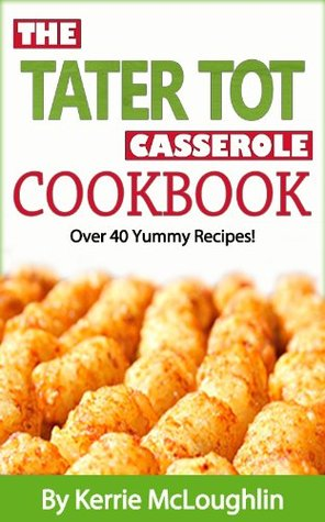 The Tater Tot Casserole Cookbook (The Kerrie Show Cooks)