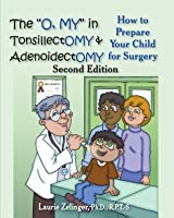 """The """"O, MY"""" in Tonsillectomy & Adenoidectomy: how to prepare your child for surgery, a parent's manual (Growing with Love)"""
