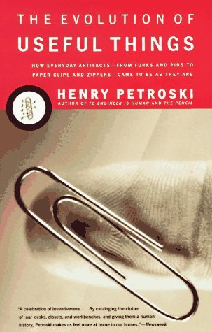 The Evolution of Useful Things: How Everyday Artifacts-From Forks and Pins to Paper Clips and Zippers-Came to be as They are. by Henry Petroski