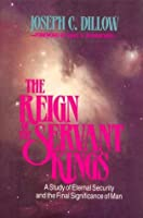 The Reign of the Servant Kings: A Study of Eternal Security and the Final Destiny of Man