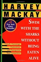 Swim with the Sharks Without Being Eaten Alive: Outsell, Outmanage, Outmotivate, and Outnegotiate Your Competition