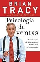 Psicologia de ventas: Como vender más, más facil y rapidamente de lo que alguna vez pensaste que fuese posible