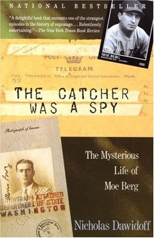 The Catcher Was A Spy The Mysterious Life Of Moe Berg By Nicholas