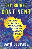 The Bright Continent: Breaking Rules and Making Change in Modern Africa