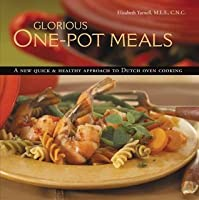 Glorious One-Pot Meals: A New Quick & Healthy Approach to Dutch Oven Cooking