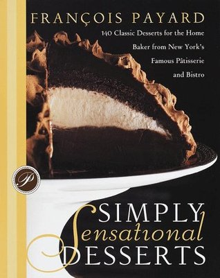 Simply Sensational Desserts: 140 Classics for the Home Baker from New York's Famous Patisserie and Bistro